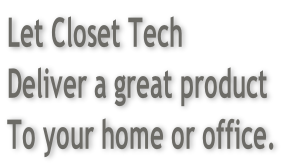 Let Closet Tech Deliver a great product To your home or office.